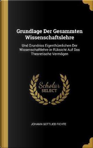 Grundlage Der Gesammten Wissenschaftslehre by Johann Gottlieb Fichte