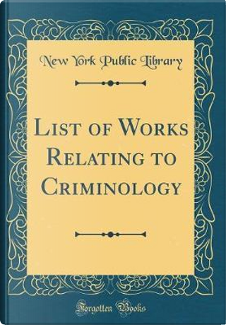 List of Works Relating to Criminology (Classic Reprint) by New York public library