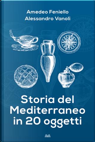 Storia del Mediterraneo in 20 oggetti by Alessandro Vanoli, Amedeo Feniello