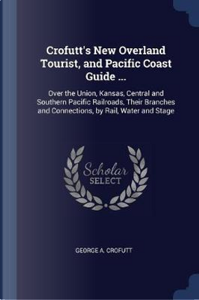 Crofutt's New Overland Tourist, and Pacific Coast Guide ... by George A. Crofutt