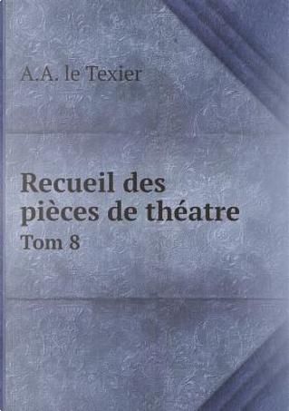Recueil Des Pieces de Theatre Tom 8 by A A Le Texier