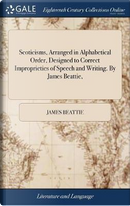 Scoticisms, Arranged in Alphabetical Order, Designed to Correct Improprieties of Speech and Writing. by James Beattie, by James Beattie