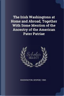The Irish Washingtons at Home and Abroad, Together with Some Mention of the Ancestry of the American Pater Patriae by George Washington