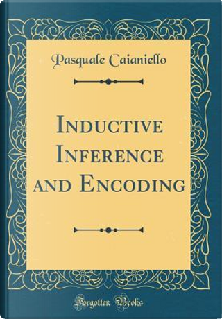 Inductive Inference and Encoding (Classic Reprint) by Pasquale Caianiello