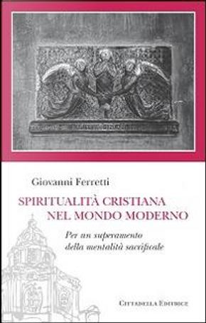 Spiritualità cristiana nel mondo moderno. Per un superamento della mentalità sacrificale by Giovanni Ferretti