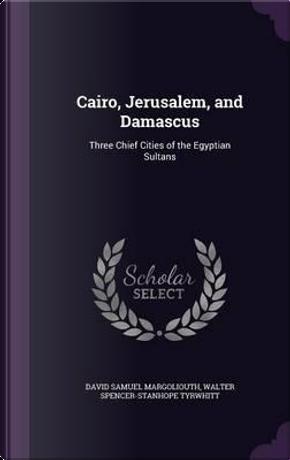 Cairo, Jerusalem, and Damascus by David Samuel Margoliouth