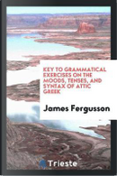 Key to Grammatical exercises on the moods, tenses, and syntax of Attic Greek by James Fergusson