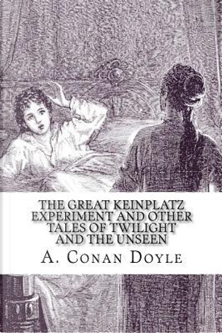 The Great Keinplatz Experiment and Other Tales of Twilight and the Unseen by A. Conan Doyle