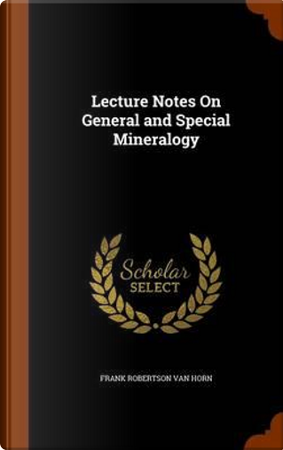 Lecture Notes on General and Special Mineralogy by Frank Robertson Van Horn