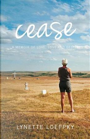 Cease by Lynette Loeppky