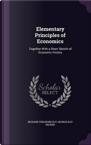 Elementary Principles of Economics by Richard Theodore Ely