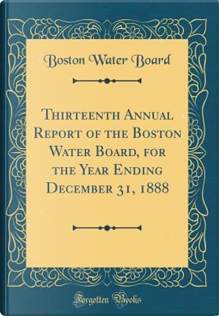 Thirteenth Annual Report of the Boston Water Board, for the Year Ending December 31, 1888 (Classic Reprint) by Boston Water Board