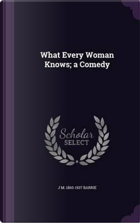 What Every Woman Knows; A Comedy by J M 1860-1937 Barrie