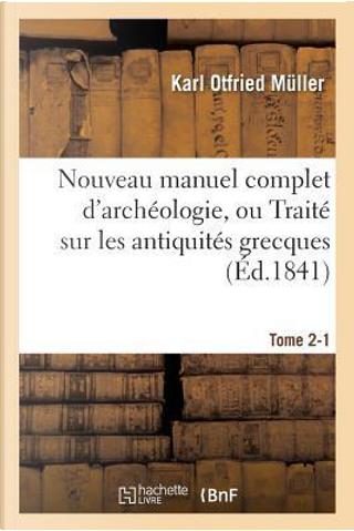Nouveau Manuel Complet d'Archéologie, Ou Traite Sur les Antiquités Grecques, Etrusques, Tome 2-1 by Muller-K