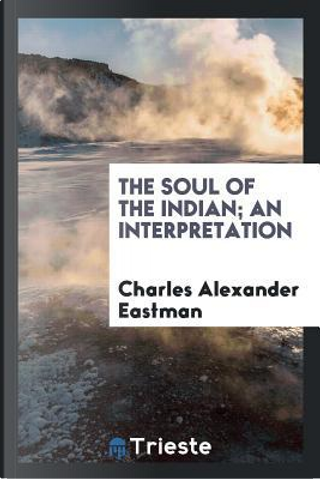 The soul of the Indian; An Interpretation by Charles Alexander Eastman