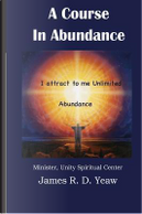 A Course in Abundance by James R. D. Yeaw