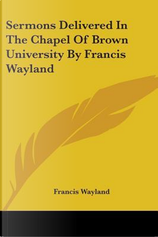 Sermons Delivered in the Chapel of Brown University by Francis Wayland by Francis Wayland