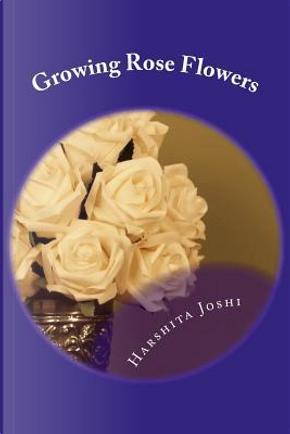 Growing Rose Flowers by Harshita Joshi