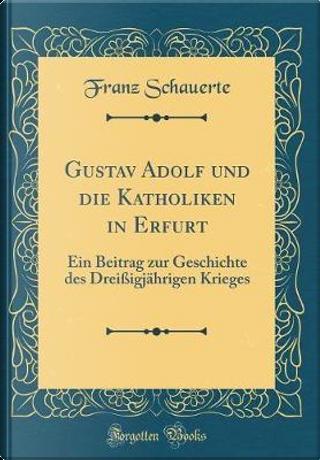 Gustav Adolf Und Die Katholiken in Erfurt by Franz Schauerte