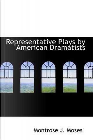 Representative Plays by American Dramatists by Montrose J. Moses