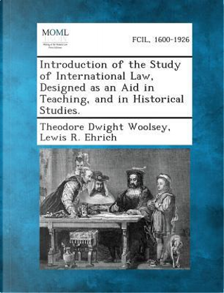Introduction of the Study of International Law, Designed as an Aid in Teaching, and in Historical Studies. by Theodore Dwight Woolsey