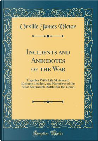 Incidents and Anecdotes of the War by Orville James Victor