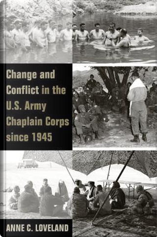 Change and Conflict in the U.S. Army Chaplain Corps Since 1945 by Anne C. Loveland