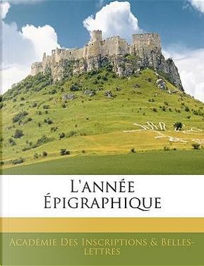 L'Anne Pigraphique by A. Inscriptions &. Belles-Lettres