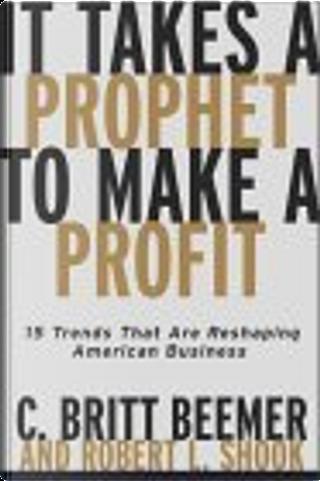 It Takes A Prophet To Make A Profit by Robert L. Shook, C. Britt Beemer