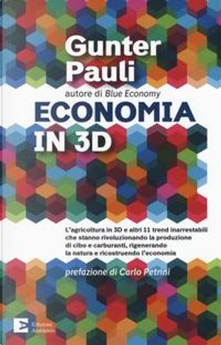 Economia in 3D. L'agricoltura in 3D e altri 11 trend inarrestabili che stanno rivoluzionando la produzione di cibo e carburanti, rigenerando la natura e ricostruendo l'economia by Gunter Pauli