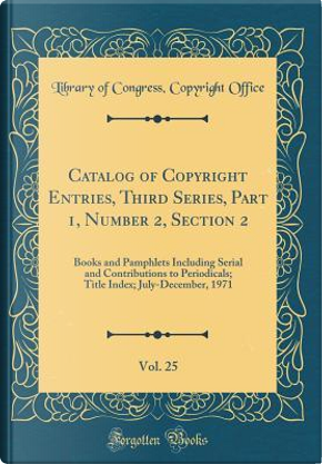 Catalog of Copyright Entries, Third Series, Part 1, Number 2, Section 2, Vol. 25 by Library of Congress Copyright Office