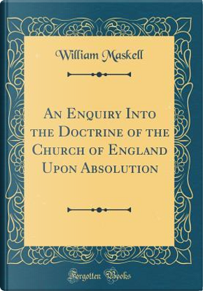 An Enquiry Into the Doctrine of the Church of England Upon Absolution (Classic Reprint) by William Maskell