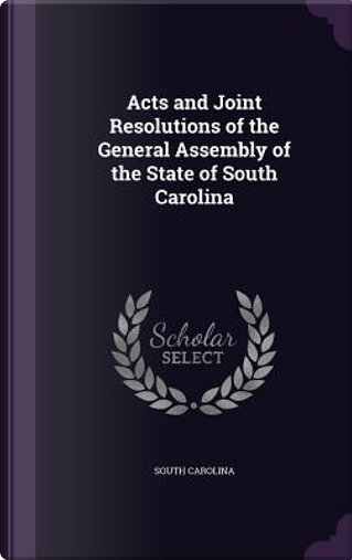 Acts and Joint Resolutions of the General Assembly of the State of South Carolina by South Carolina
