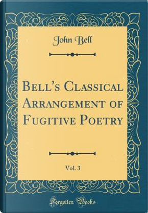 Bell's Classical Arrangement of Fugitive Poetry, Vol. 3 (Classic Reprint) by John Bell
