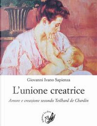 L'unione creatrice. Amore e creazione secondo Teilhard de Chardin by Giovanni Ivano Sapienza