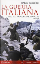 La guerra italiana. Partire, raccontare, tornare 1914-18 by Marco Mondini