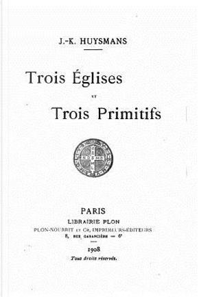 Trois Églises Et Trois Primitifs by J. K. Huysmans