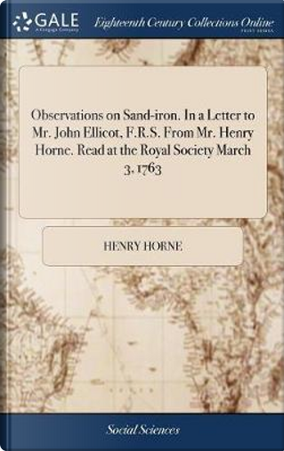 Observations on Sand-Iron. in a Letter to Mr. John Ellicot, F.R.S. from Mr. Henry Horne. Read at the Royal Society March 3, 1763 by Henry Horne