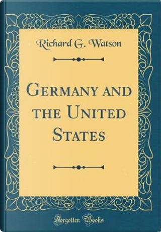 Germany and the United States (Classic Reprint) by Richard G. Watson