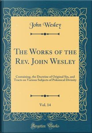 The Works of the Rev. John Wesley, Vol. 14 by John Wesley