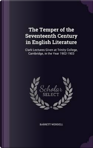 The Temper of the Seventeenth Century in English Literature by Barrett Wendell