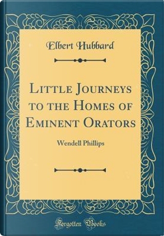 Little Journeys to the Homes of Eminent Orators by Elbert Hubbard