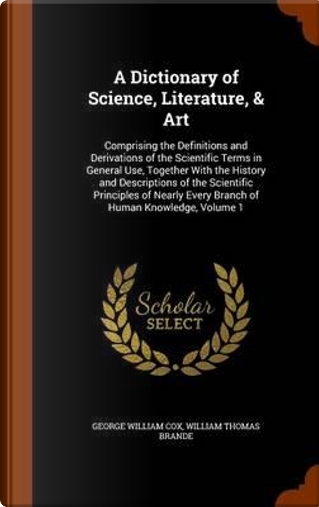 A Dictionary of Science, Literature, Art by George William Cox