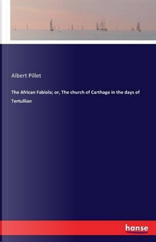 The African Fabiola; or, The church of Carthage in the days of Tertullian by Albert Pillet