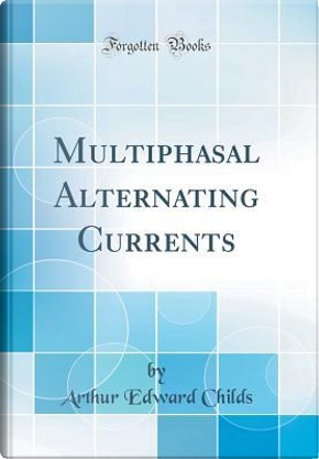 Multiphasal Alternating Currents (Classic Reprint) by Arthur Edward Childs