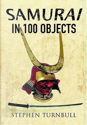 Samurai in 100 Objects by Stephen Turnbull