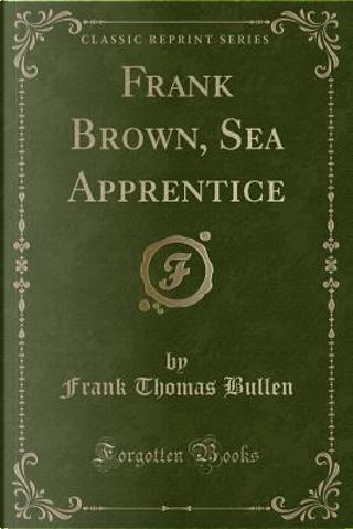 Frank Brown, Sea Apprentice (Classic Reprint) by Frank Thomas Bullen