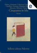 Cinquanta in blu by Alicia Gimenez-Bartlett, Andrea Molesini, Antonio Manzini, Davide Camarrone, Giorgio Fontana, Giosuè Calaciura, Maria Attanasio, Roberto Alajmo, Uwe Timm
