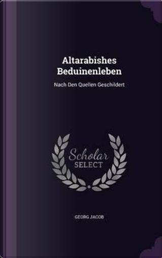 Altarabishes Beduinenleben by Georg Jacob