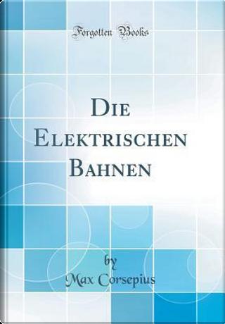 Die Elektrischen Bahnen (Classic Reprint) by Max Corsepius